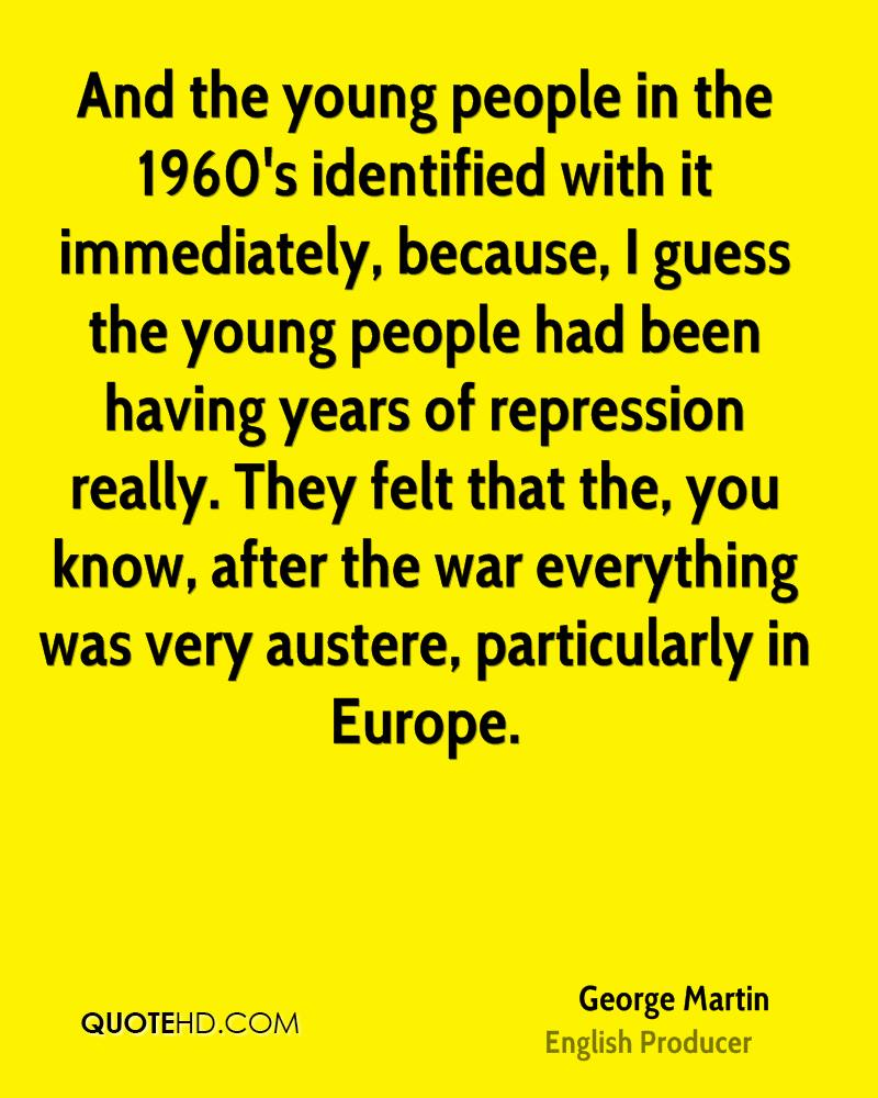And the young people in the 1960's identified with it immediately, because, I guess the young people had been having years of repression really. They felt that the, you know, after the war everything was very austere, particularly in Europe.
