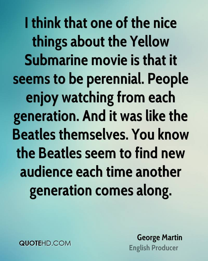 I think that one of the nice things about the Yellow Submarine movie is that it seems to be perennial. People enjoy watching from each generation. And it was like the Beatles themselves. You know the Beatles seem to find new audience each time another generation comes along.
