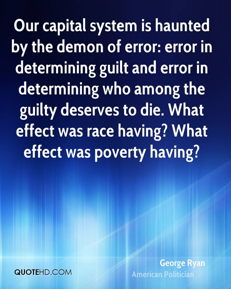 Our capital system is haunted by the demon of error: error in determining guilt and error in determining who among the guilty deserves to die. What effect was race having? What effect was poverty having?