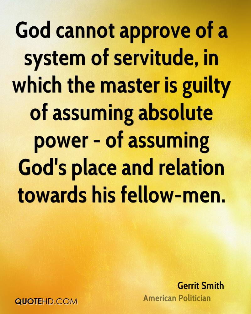 God cannot approve of a system of servitude, in which the master is guilty of assuming absolute power - of assuming God's place and relation towards his fellow-men.