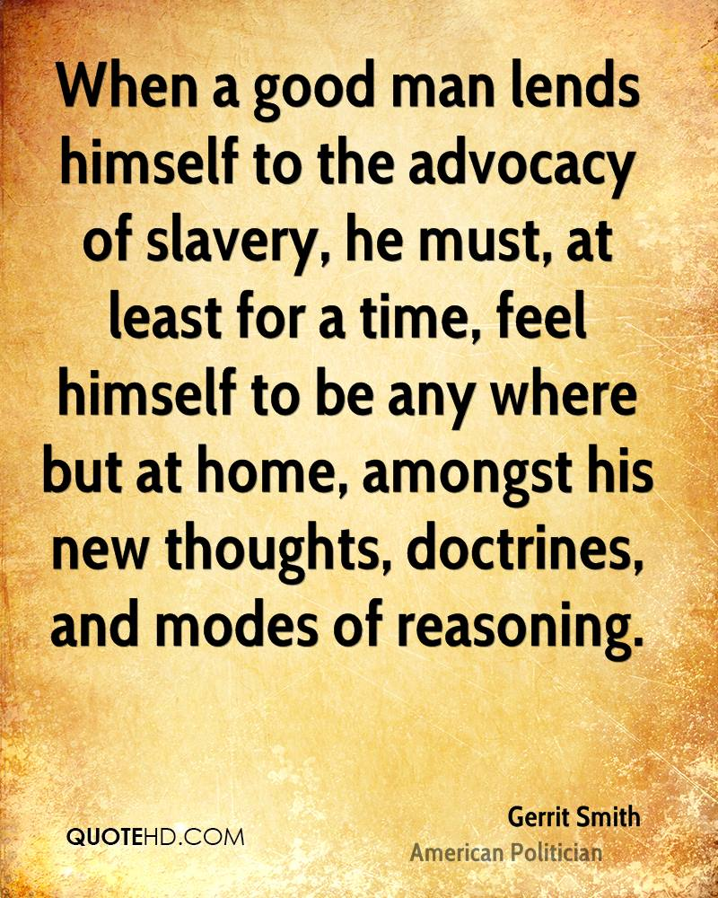 When a good man lends himself to the advocacy of slavery, he must, at least for a time, feel himself to be any where but at home, amongst his new thoughts, doctrines, and modes of reasoning.