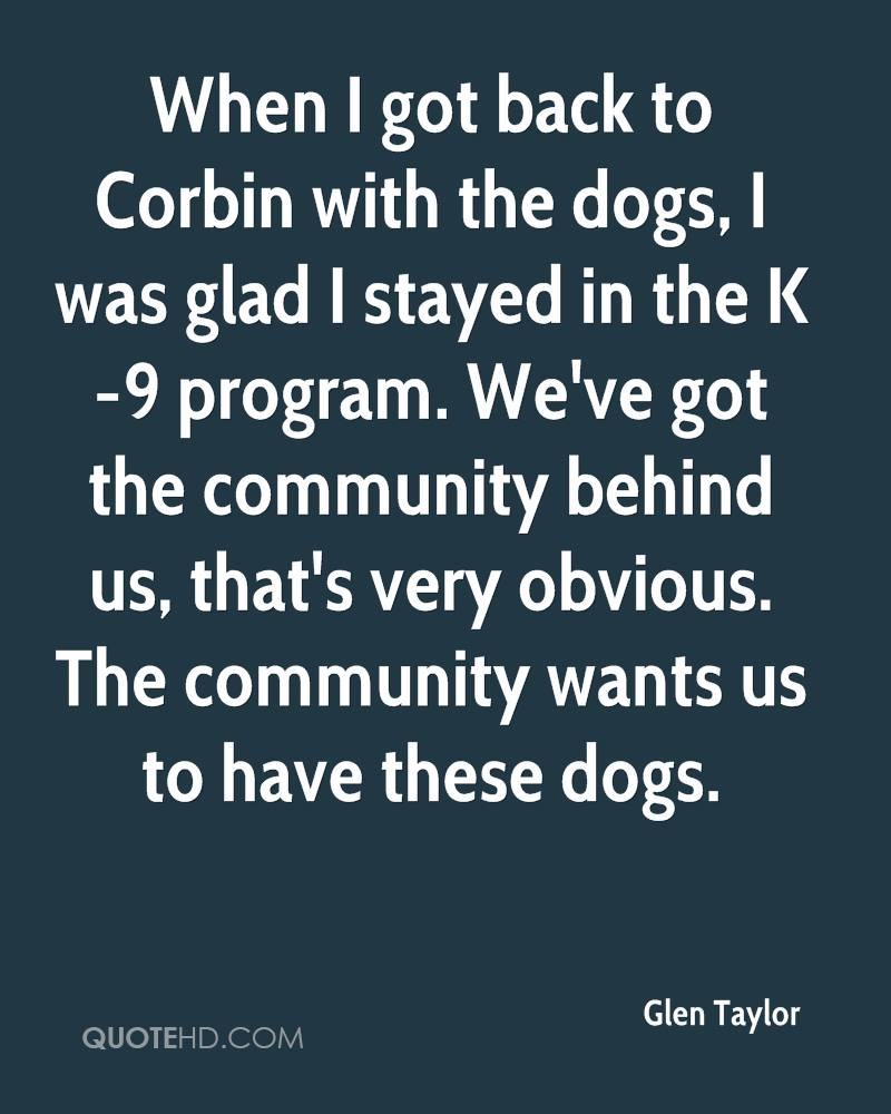 When I got back to Corbin with the dogs, I was glad I stayed in the K-9 program. We've got the community behind us, that's very obvious. The community wants us to have these dogs.