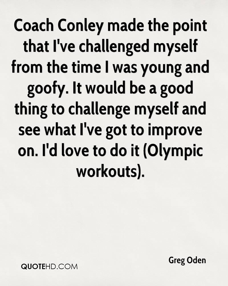 Coach Conley made the point that I've challenged myself from the time I was young and goofy. It would be a good thing to challenge myself and see what I've got to improve on. I'd love to do it (Olympic workouts).