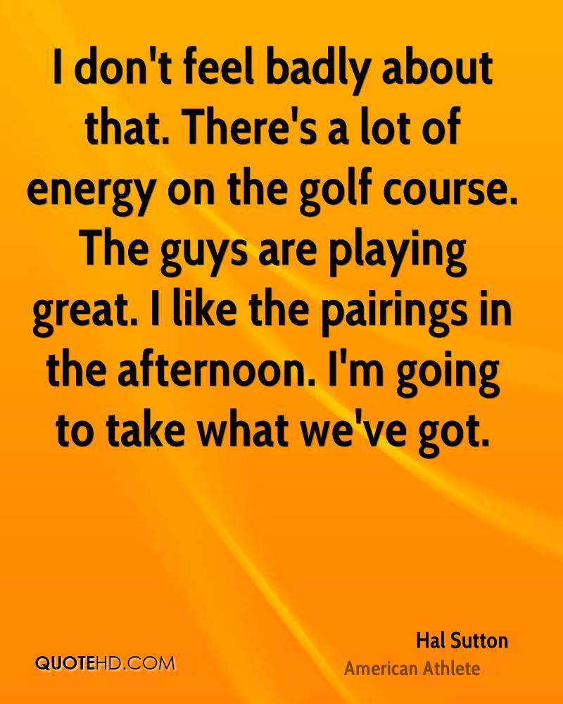 I don't feel badly about that. There's a lot of energy on the golf course. The guys are playing great. I like the pairings in the afternoon. I'm going to take what we've got.
