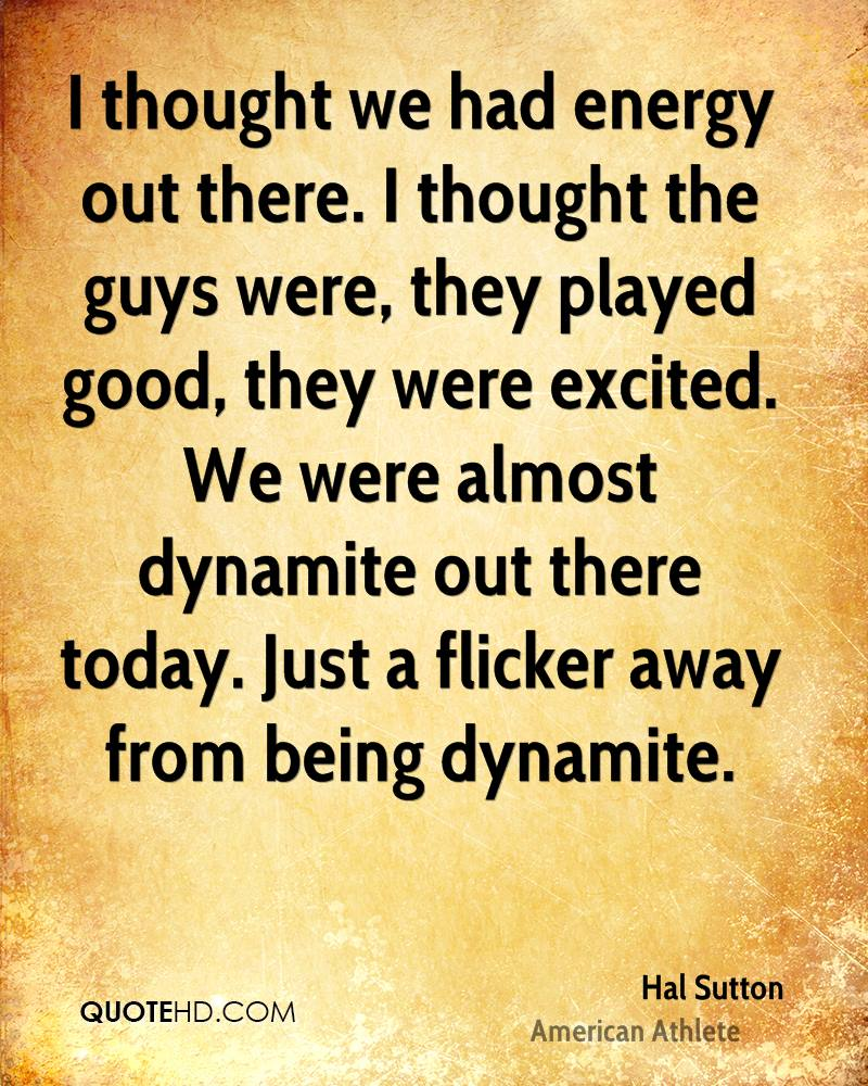 I thought we had energy out there. I thought the guys were, they played good, they were excited. We were almost dynamite out there today. Just a flicker away from being dynamite.