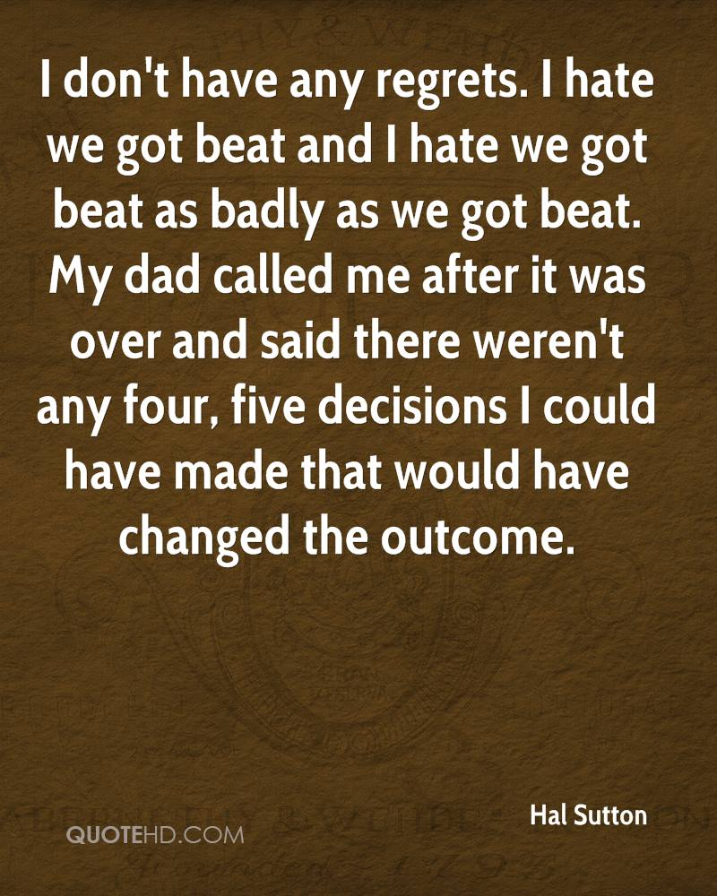 I don't have any regrets. I hate we got beat and I hate we got beat as badly as we got beat. My dad called me after it was over and said there weren't any four, five decisions I could have made that would have changed the outcome.