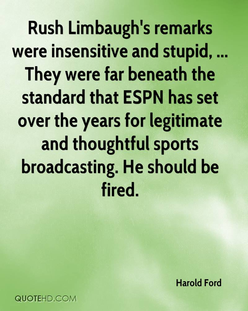 Rush Limbaugh's remarks were insensitive and stupid, ... They were far beneath the standard that ESPN has set over the years for legitimate and thoughtful sports broadcasting. He should be fired.