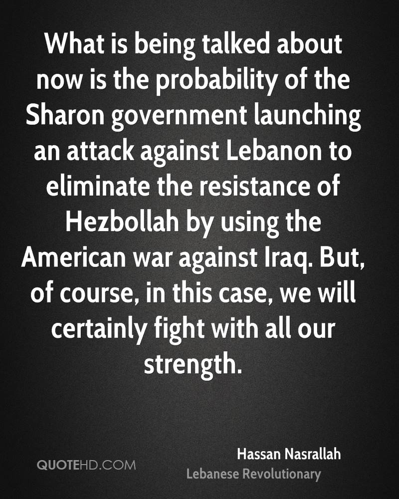 What is being talked about now is the probability of the Sharon government launching an attack against Lebanon to eliminate the resistance of Hezbollah by using the American war against Iraq. But, of course, in this case, we will certainly fight with all our strength.
