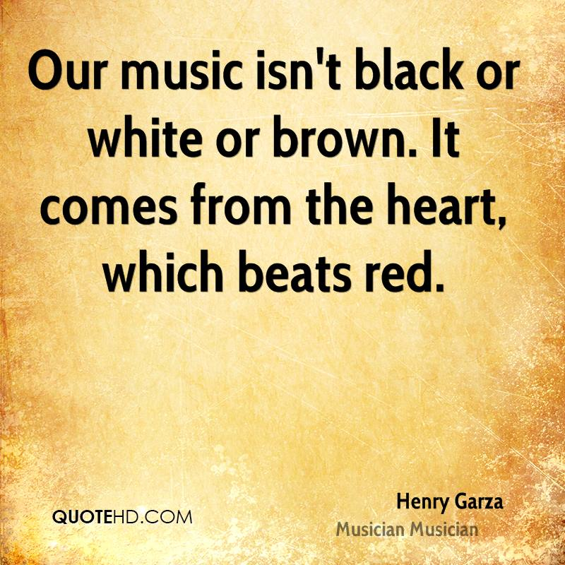 Our music isn't black or white or brown. It comes from the heart, which beats red.