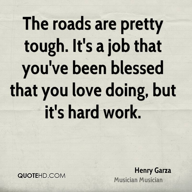 The roads are pretty tough. It's a job that you've been blessed that you love doing, but it's hard work.