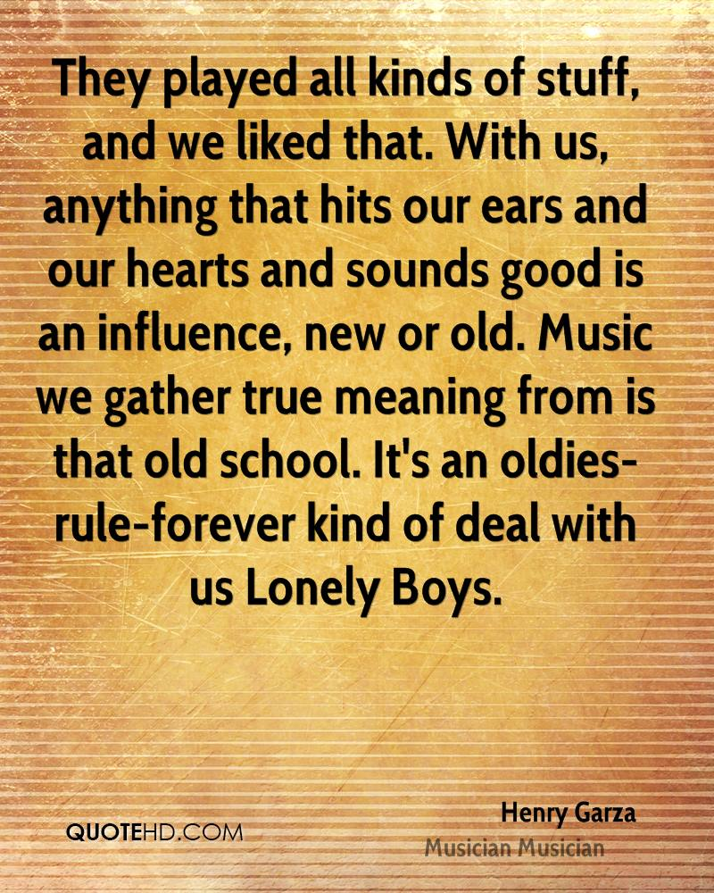 They played all kinds of stuff, and we liked that. With us, anything that hits our ears and our hearts and sounds good is an influence, new or old. Music we gather true meaning from is that old school. It's an oldies-rule-forever kind of deal with us Lonely Boys.