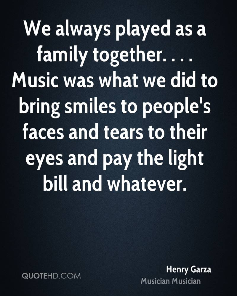 We always played as a family together. . . . Music was what we did to bring smiles to people's faces and tears to their eyes and pay the light bill and whatever.