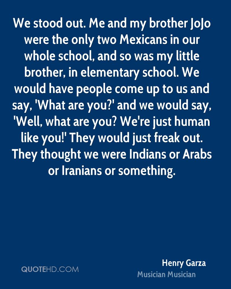 We stood out. Me and my brother JoJo were the only two Mexicans in our whole school, and so was my little brother, in elementary school. We would have people come up to us and say, 'What are you?' and we would say, 'Well, what are you? We're just human like you!' They would just freak out. They thought we were Indians or Arabs or Iranians or something.
