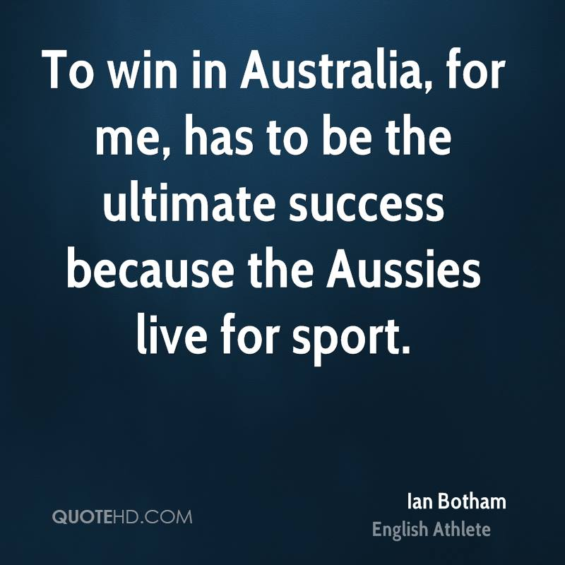 To win in Australia, for me, has to be the ultimate success because the Aussies live for sport.