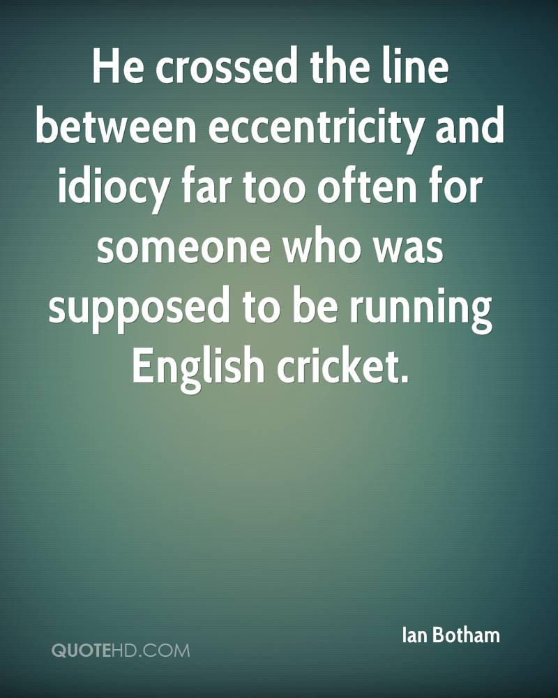 He crossed the line between eccentricity and idiocy far too often for someone who was supposed to be running English cricket.