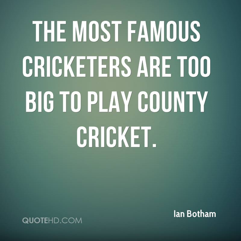 The most famous cricketers are too big to play county cricket.