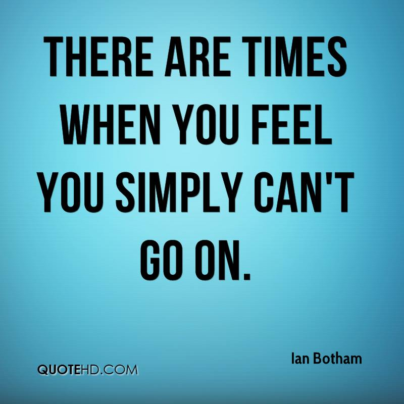 There are times when you feel you simply can't go on.