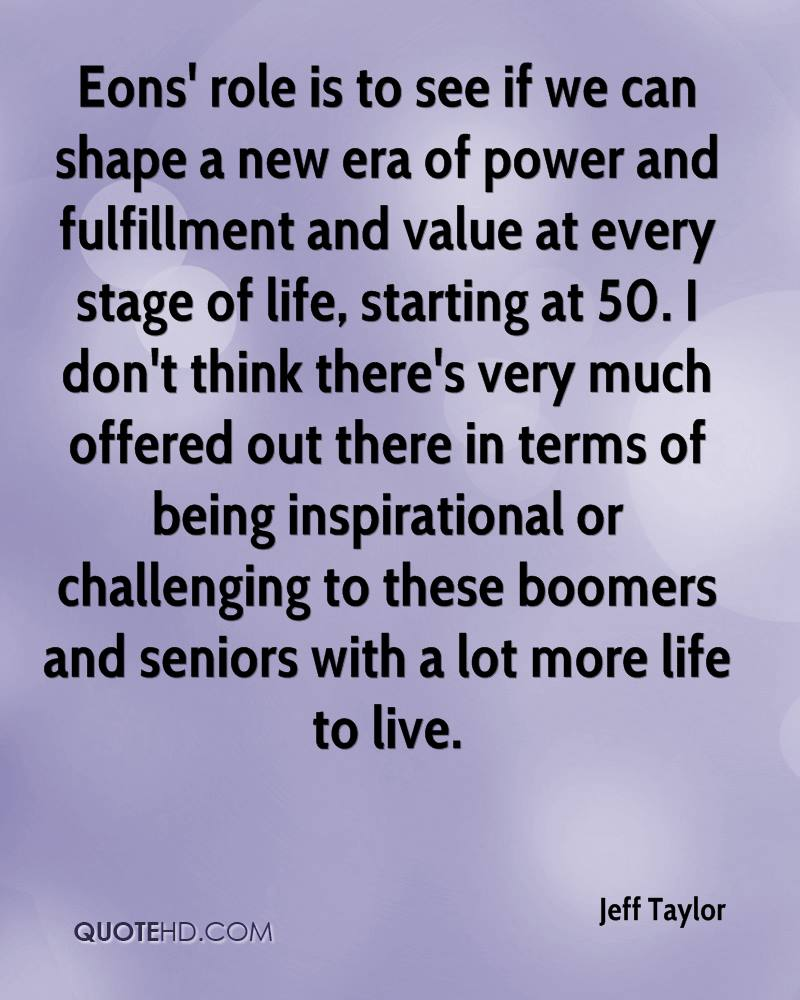 Eons' role is to see if we can shape a new era of power and fulfillment and value at every stage of life, starting at 50. I don't think there's very much offered out there in terms of being inspirational or challenging to these boomers and seniors with a lot more life to live.