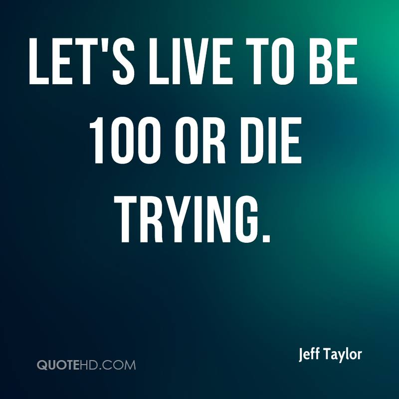 Let's live to be 100 or die trying.