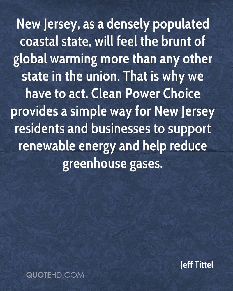 New Jersey, as a densely populated coastal state, will feel the brunt of global warming more than any other state in the union. That is why we have to act. Clean Power Choice provides a simple way for New Jersey residents and businesses to support renewable energy and help reduce greenhouse gases.