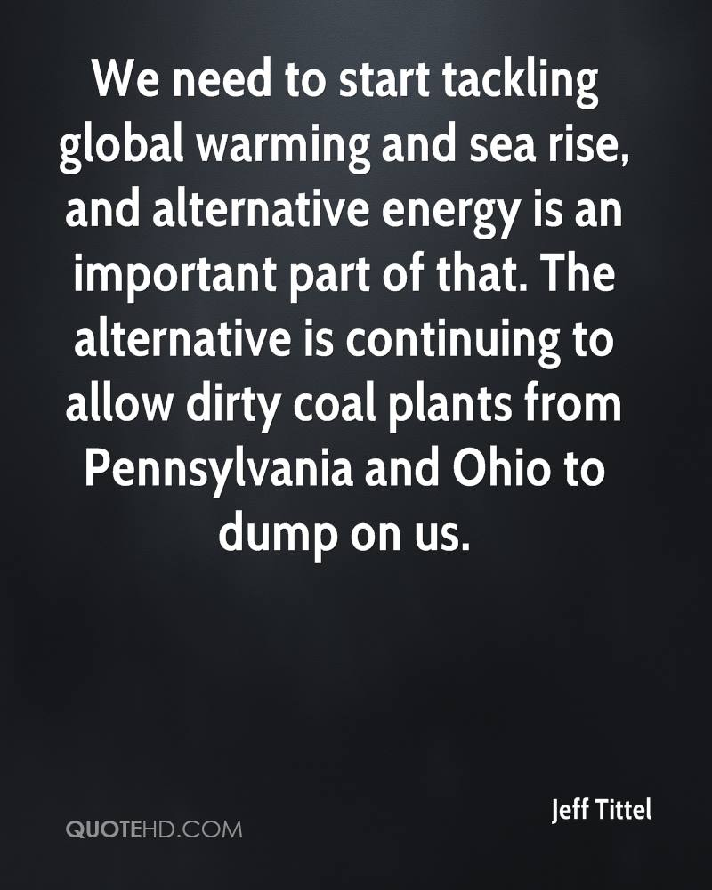 We need to start tackling global warming and sea rise, and alternative energy is an important part of that. The alternative is continuing to allow dirty coal plants from Pennsylvania and Ohio to dump on us.