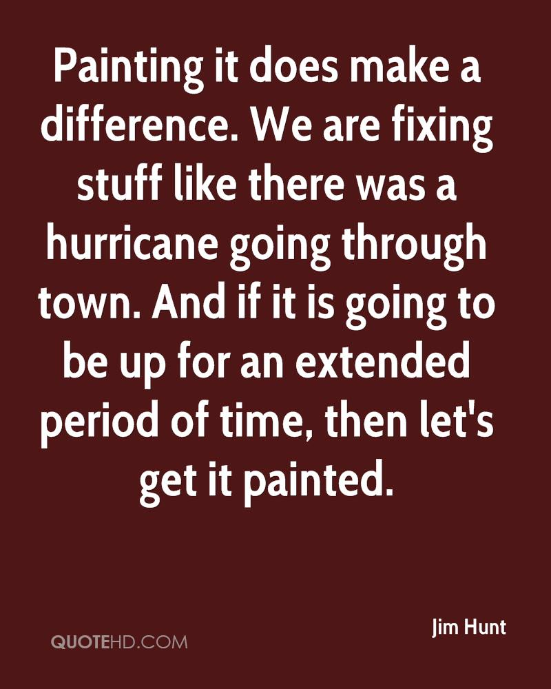 Painting it does make a difference. We are fixing stuff like there was a hurricane going through town. And if it is going to be up for an extended period of time, then let's get it painted.