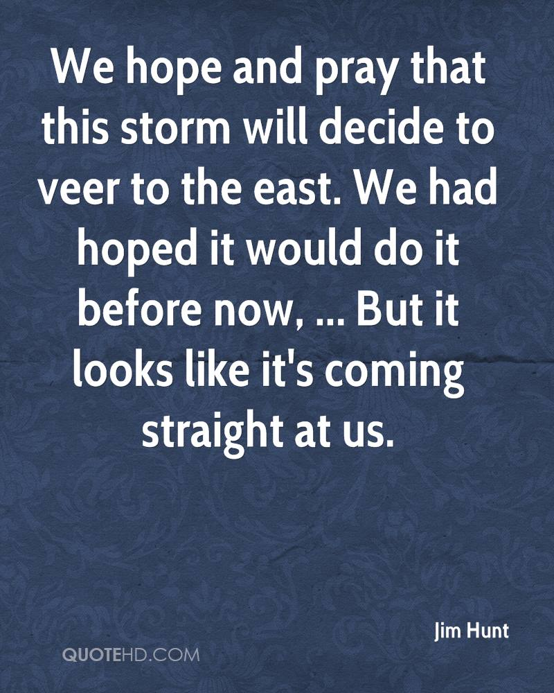 We hope and pray that this storm will decide to veer to the east. We had hoped it would do it before now, ... But it looks like it's coming straight at us.