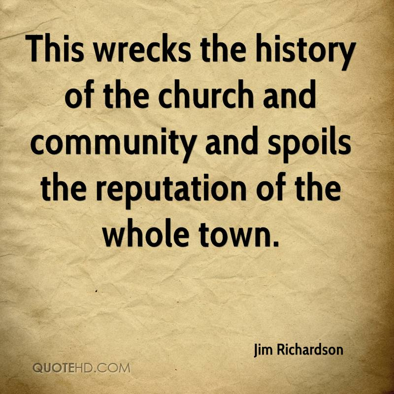 This wrecks the history of the church and community and spoils the reputation of the whole town.