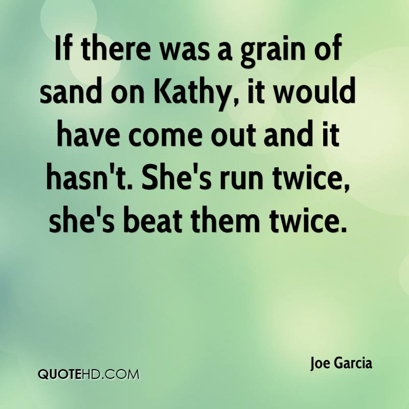 If there was a grain of sand on Kathy, it would have come out and it hasn't. She's run twice, she's beat them twice.