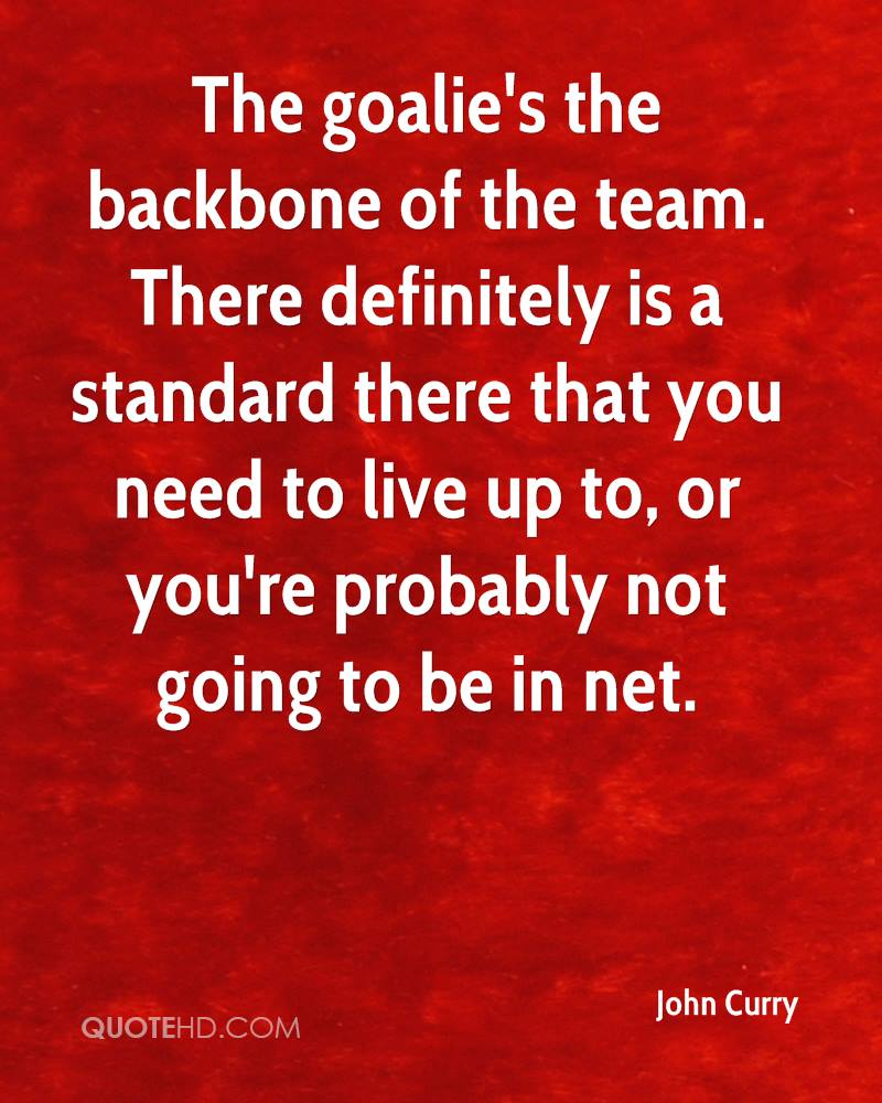 The goalie's the backbone of the team. There definitely is a standard there that you need to live up to, or you're probably not going to be in net.