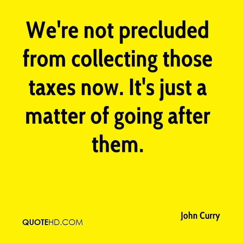 We're not precluded from collecting those taxes now. It's just a matter of going after them.