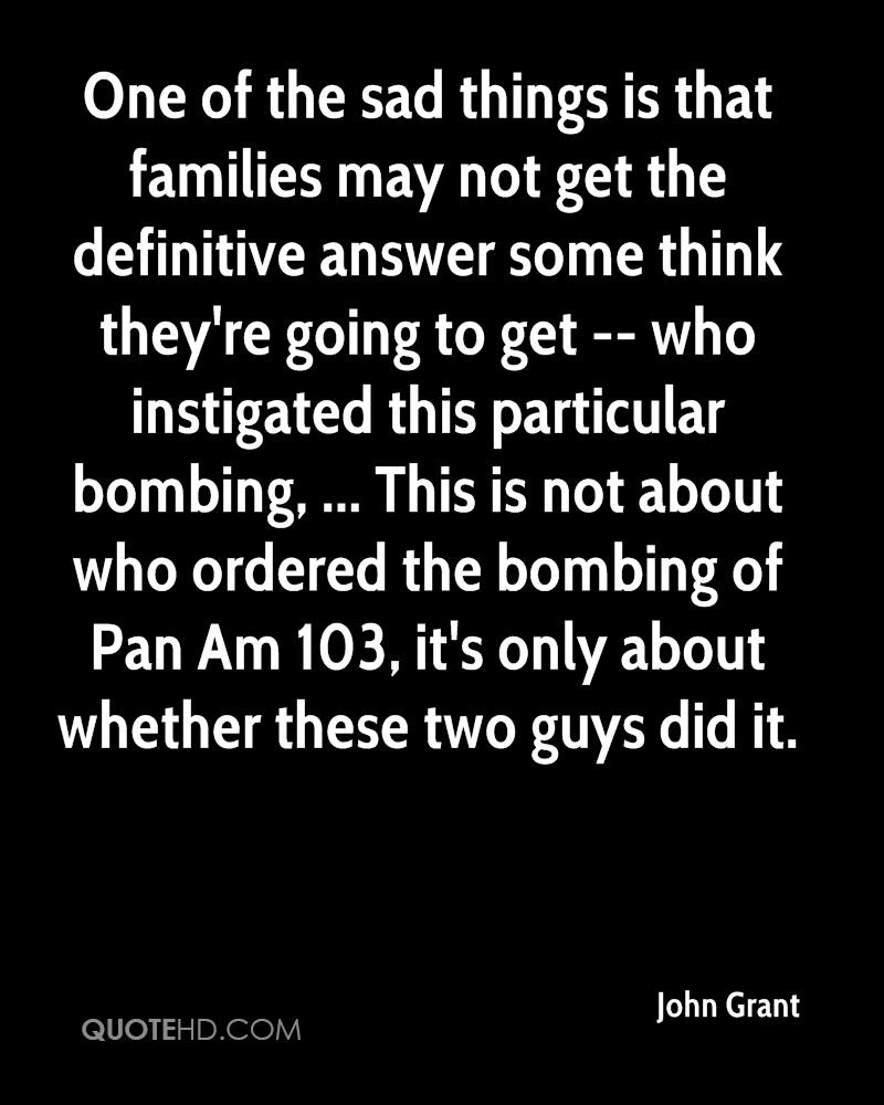 One of the sad things is that families may not get the definitive answer some think they're going to get -- who instigated this particular bombing, ... This is not about who ordered the bombing of Pan Am 103, it's only about whether these two guys did it.
