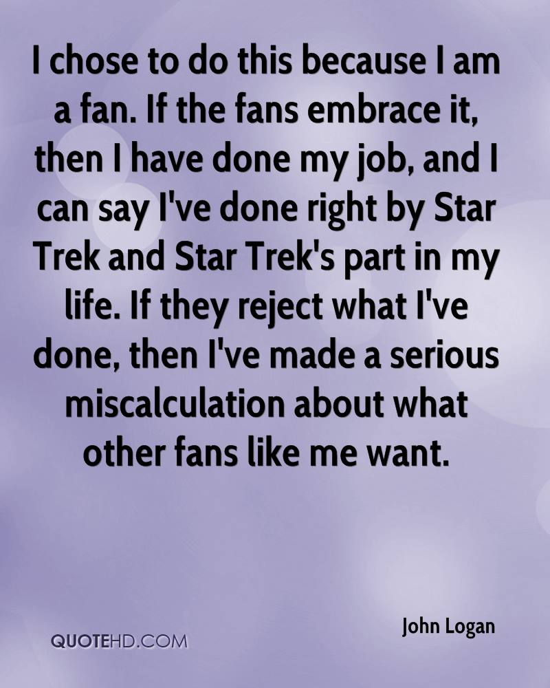I chose to do this because I am a fan. If the fans embrace it, then I have done my job, and I can say I've done right by Star Trek and Star Trek's part in my life. If they reject what I've done, then I've made a serious miscalculation about what other fans like me want.