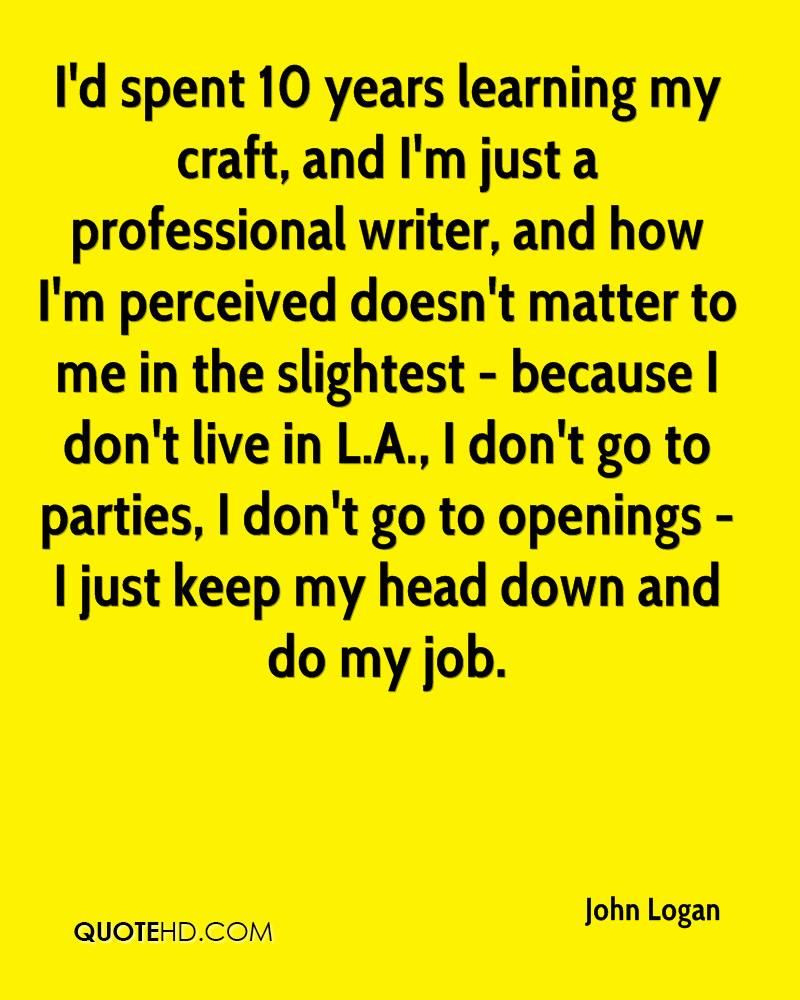 I'd spent 10 years learning my craft, and I'm just a professional writer, and how I'm perceived doesn't matter to me in the slightest - because I don't live in L.A., I don't go to parties, I don't go to openings - I just keep my head down and do my job.