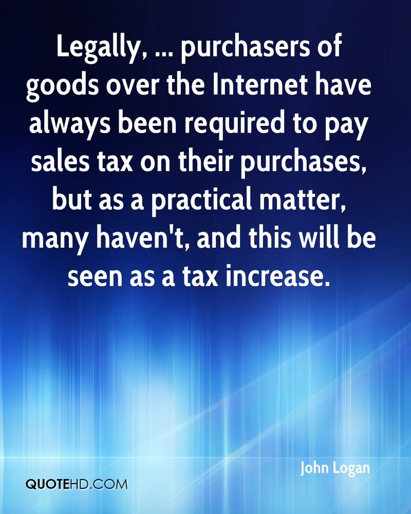 Legally, ... purchasers of goods over the Internet have always been required to pay sales tax on their purchases, but as a practical matter, many haven't, and this will be seen as a tax increase.