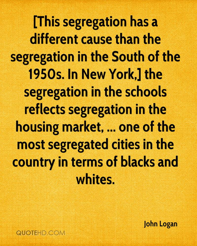 [This segregation has a different cause than the segregation in the South of the 1950s. In New York,] the segregation in the schools reflects segregation in the housing market, ... one of the most segregated cities in the country in terms of blacks and whites.