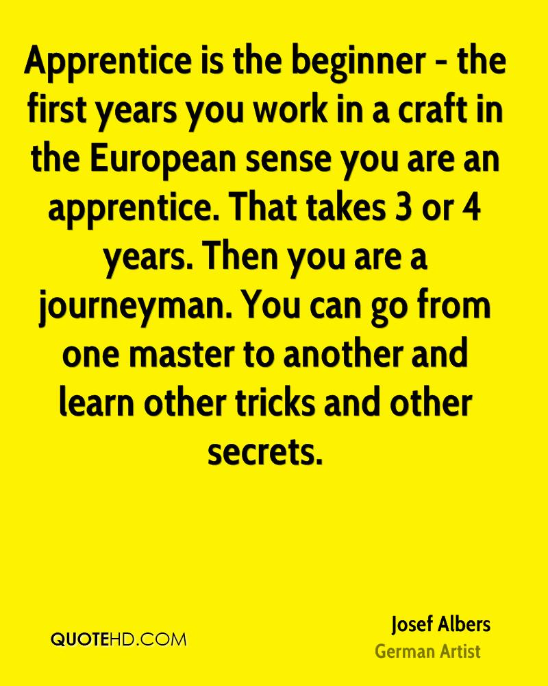 Apprentice is the beginner - the first years you work in a craft in the European sense you are an apprentice. That takes 3 or 4 years. Then you are a journeyman. You can go from one master to another and learn other tricks and other secrets.