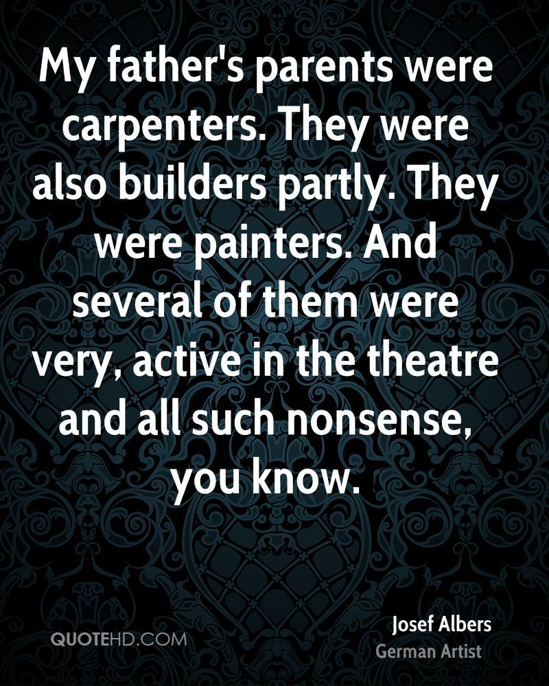 My father's parents were carpenters. They were also builders partly. They were painters. And several of them were very, active in the theatre and all such nonsense, you know.