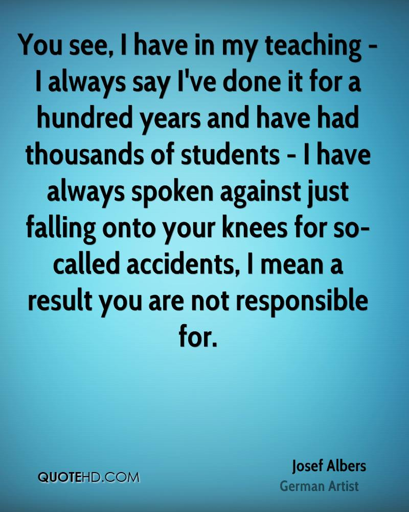 You see, I have in my teaching - I always say I've done it for a hundred years and have had thousands of students - I have always spoken against just falling onto your knees for so-called accidents, I mean a result you are not responsible for.
