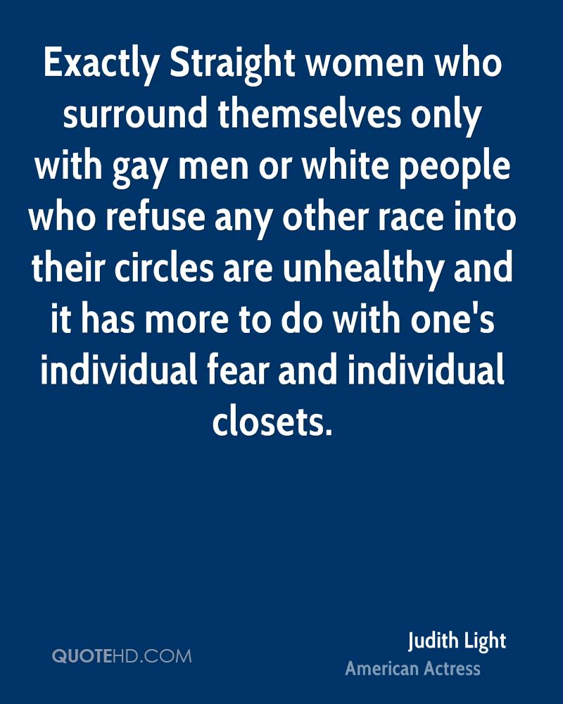 Exactly Straight women who surround themselves only with gay men or white people who refuse any other race into their circles are unhealthy and it has more to do with one's individual fear and individual closets.