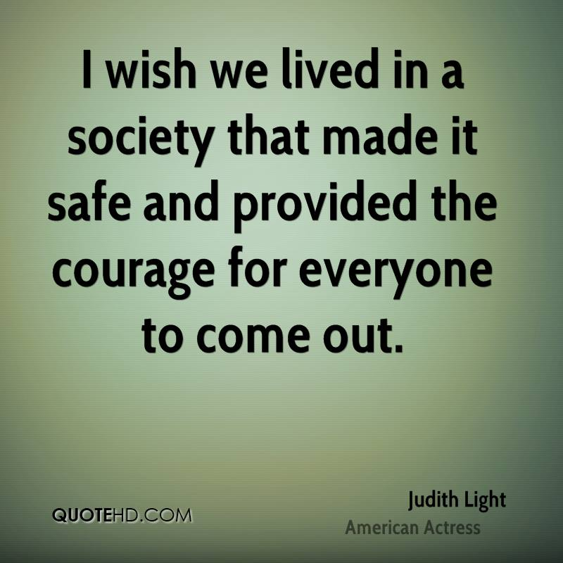 I wish we lived in a society that made it safe and provided the courage for everyone to come out.