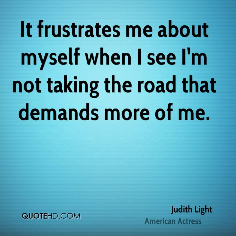 It frustrates me about myself when I see I'm not taking the road that demands more of me.