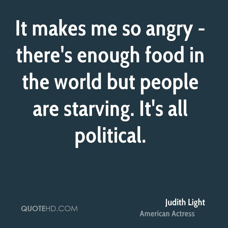 It makes me so angry - there's enough food in the world but people are starving. It's all political.
