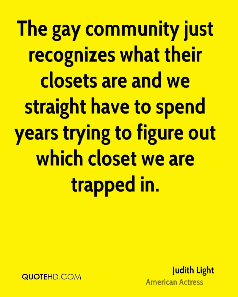 The gay community just recognizes what their closets are and we straight have to spend years trying to figure out which closet we are trapped in.