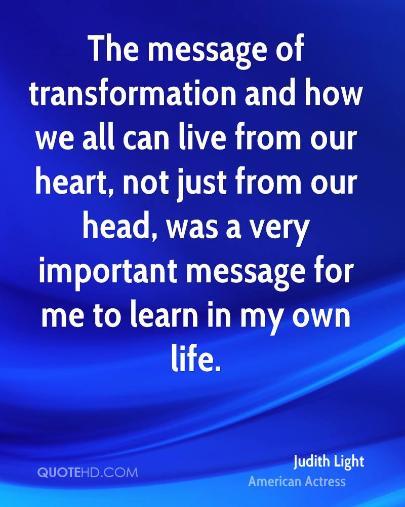 The message of transformation and how we all can live from our heart, not just from our head, was a very important message for me to learn in my own life.