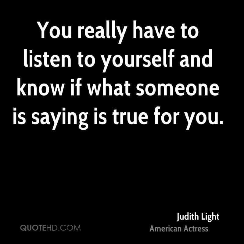 You really have to listen to yourself and know if what someone is saying is true for you.