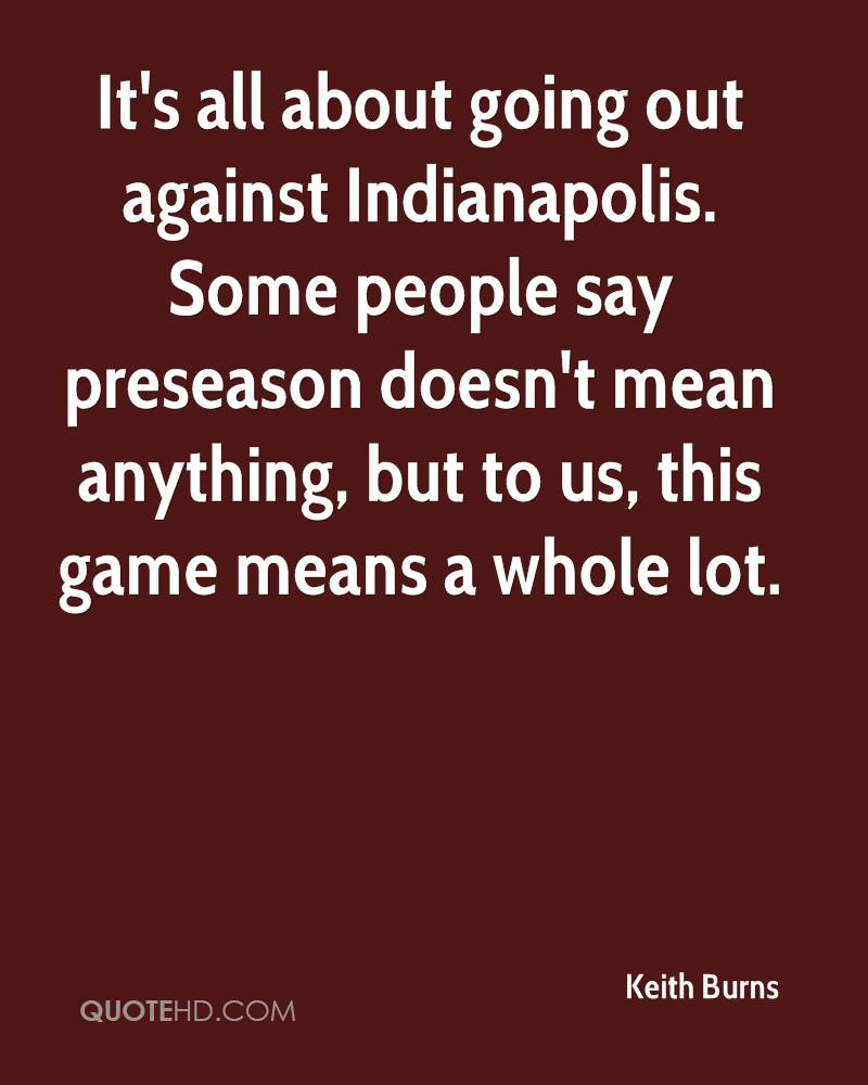 It's all about going out against Indianapolis. Some people say preseason doesn't mean anything, but to us, this game means a whole lot.