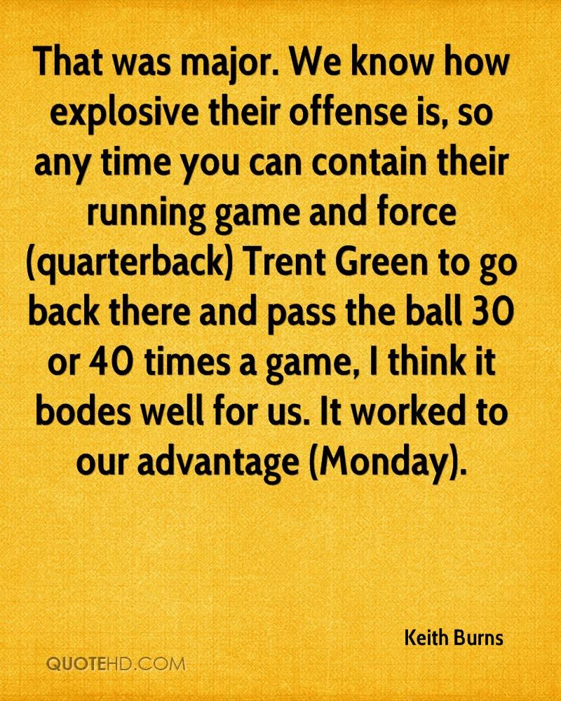 That was major. We know how explosive their offense is, so any time you can contain their running game and force (quarterback) Trent Green to go back there and pass the ball 30 or 40 times a game, I think it bodes well for us. It worked to our advantage (Monday).