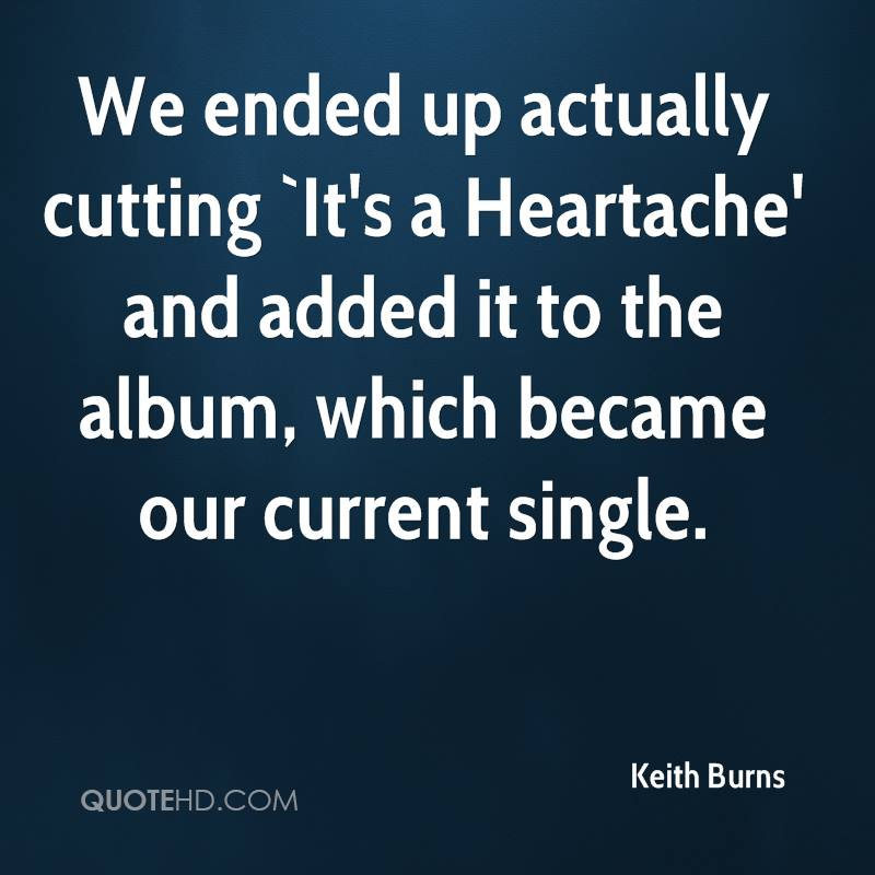 We ended up actually cutting `It's a Heartache' and added it to the album, which became our current single.