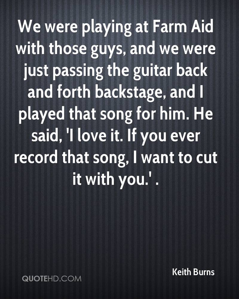 We were playing at Farm Aid with those guys, and we were just passing the guitar back and forth backstage, and I played that song for him. He said, 'I love it. If you ever record that song, I want to cut it with you.' .